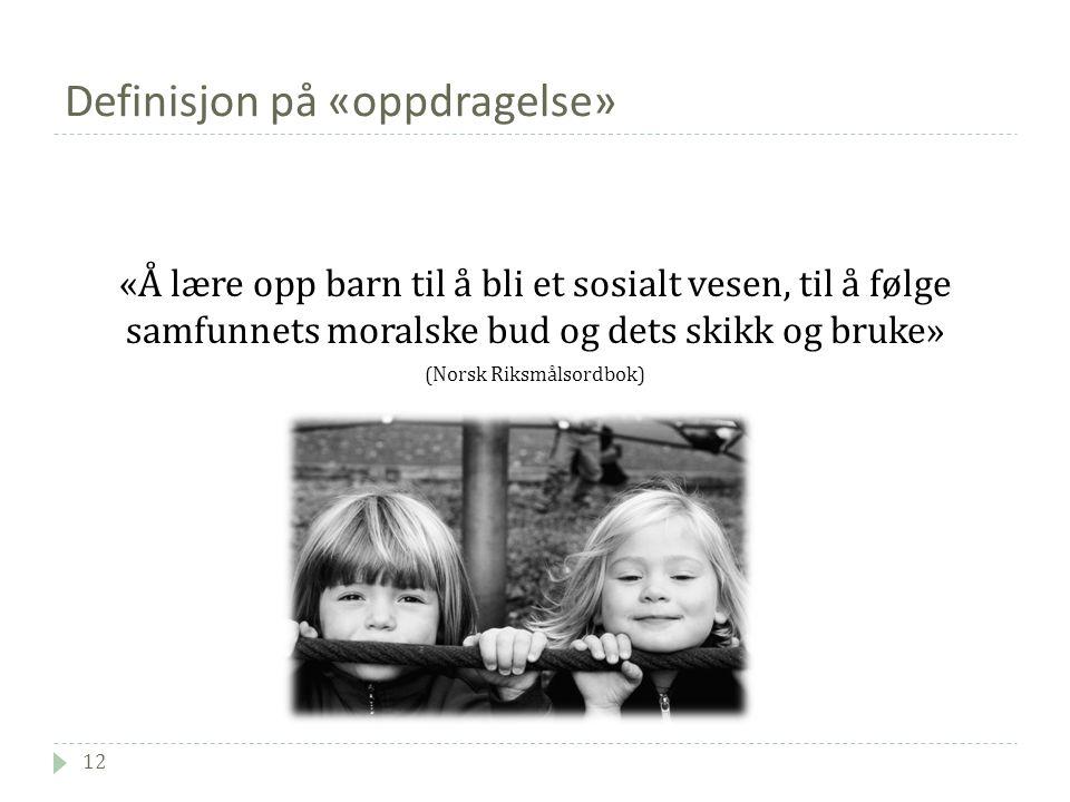 Definisjon på «oppdragelse» 12 «Å lære opp barn til å bli et sosialt vesen, til å følge samfunnets moralske bud og dets skikk og bruke» (Norsk Riksmålsordbok)