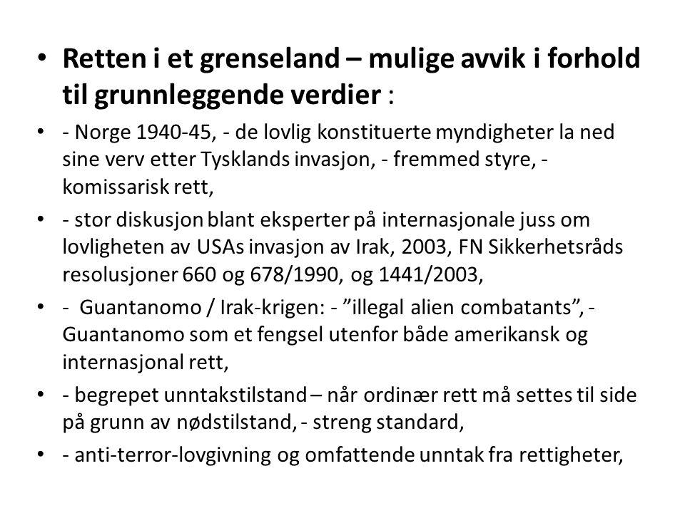 Retten i et grenseland – mulige avvik i forhold til grunnleggende verdier : - Norge 1940-45, - de lovlig konstituerte myndigheter la ned sine verv etter Tysklands invasjon, - fremmed styre, - komissarisk rett, - stor diskusjon blant eksperter på internasjonale juss om lovligheten av USAs invasjon av Irak, 2003, FN Sikkerhetsråds resolusjoner 660 og 678/1990, og 1441/2003, - Guantanomo / Irak-krigen: - illegal alien combatants , - Guantanomo som et fengsel utenfor både amerikansk og internasjonal rett, - begrepet unntakstilstand – når ordinær rett må settes til side på grunn av nødstilstand, - streng standard, - anti-terror-lovgivning og omfattende unntak fra rettigheter,
