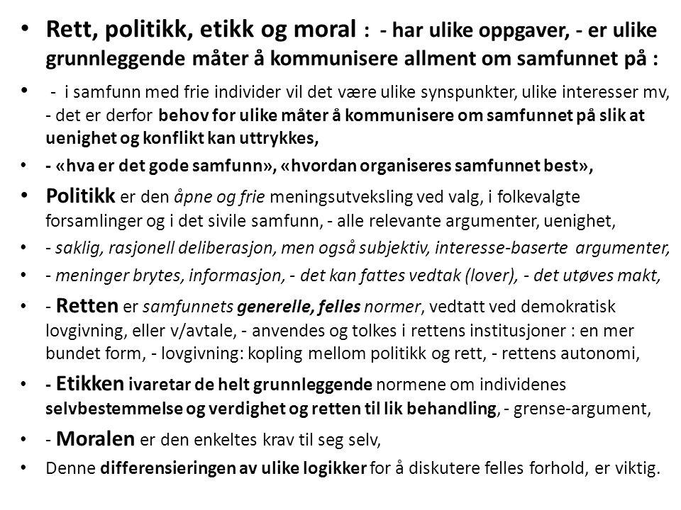 Rett, politikk, etikk og moral : - har ulike oppgaver, - er ulike grunnleggende måter å kommunisere allment om samfunnet på : - i samfunn med frie individer vil det være ulike synspunkter, ulike interesser mv, - det er derfor behov for ulike måter å kommunisere om samfunnet på slik at uenighet og konflikt kan uttrykkes, - «hva er det gode samfunn», «hvordan organiseres samfunnet best», Politikk er den åpne og frie meningsutveksling ved valg, i folkevalgte forsamlinger og i det sivile samfunn, - alle relevante argumenter, uenighet, - saklig, rasjonell deliberasjon, men også subjektiv, interesse-baserte argumenter, - meninger brytes, informasjon, - det kan fattes vedtak (lover), - det utøves makt, - Retten er samfunnets generelle, felles normer, vedtatt ved demokratisk lovgivning, eller v/avtale, - anvendes og tolkes i rettens institusjoner : en mer bundet form, - lovgivning: kopling mellom politikk og rett, - rettens autonomi, - Etikken ivaretar de helt grunnleggende normene om individenes selvbestemmelse og verdighet og retten til lik behandling, - grense-argument, - Moralen er den enkeltes krav til seg selv, Denne differensieringen av ulike logikker for å diskutere felles forhold, er viktig.