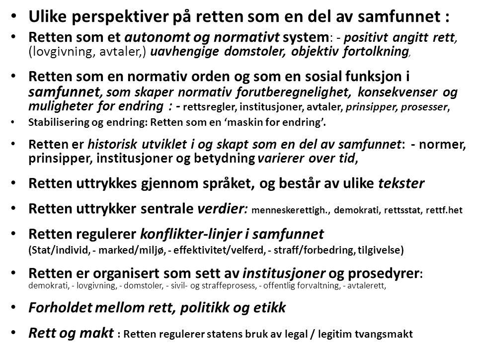 Ulike perspektiver på retten som en del av samfunnet : Retten som et autonomt og normativt system : - positivt angitt rett, (lovgivning, avtaler,) uavhengige domstoler, objektiv fortolkning, Retten som en normativ orden og som en sosial funksjon i samfunnet, som skaper normativ forutberegnelighet, konsekvenser og muligheter for endring : - rettsregler, institusjoner, avtaler, prinsipper, prosesser, Stabilisering og endring: Retten som en 'maskin for endring'.
