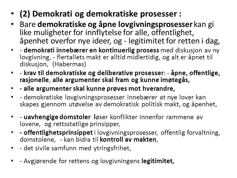 (2) Demokrati og demokratiske prosesser : Bare demokratiske og åpne lovgivningsprosesser kan gi like muligheter for innflytelse for alle, offentlighet, åpenhet overfor nye ideer, og - legitimitet for retten i dag, - demokrati innebærer en kontinuerlig prosess med diskusjon av ny lovgivning, - flertallets makt er alltid midlertidig, og alt er åpnet til diskusjon, (Habermas) - krav til demokratiske og deliberative prosesser: - åpne, offentlige, rasjonelle, alle argumenter skal fram og kunne imøtegås, - alle argumenter skal kunne prøves mot hverandre, - demokratiske lovgivningsprosesser innebærer at nye lover kan skapes gjennom utøvelse av demokratisk politisk makt, og åpenhet, - uavhengige domstoler løser konflikter innenfor rammene av lovene, og rettsstatlige prinsipper, - offentlighetsprinsippet i lovgivningsprosesser, offentlig forvaltning, domstolene, - kan bidra til kontroll av makten, - det sivile samfunn med ytringsfrihet, - Avgjørende for rettens og lovgivningens legitimitet,