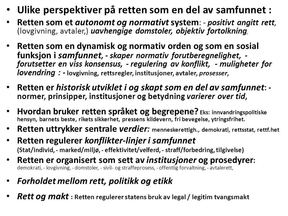 Ulike perspektiver på retten som en del av samfunnet : Retten som et autonomt og normativt system : - positivt angitt rett, (lovgivning, avtaler,) uavhengige domstoler, objektiv fortolkning, Retten som en dynamisk og normativ orden og som en sosial funksjon i samfunnet, - skaper normativ forutberegnelighet, - forutsetter en viss konsensus, - regulering av konflikt, - muligheter for lovendring : - lovgivning, rettsregler, institusjoner, avtaler, prosesser, Retten er historisk utviklet i og skapt som en del av samfunnet : - normer, prinsipper, institusjoner og betydning varierer over tid, Hvordan bruker retten språket og begrepene.