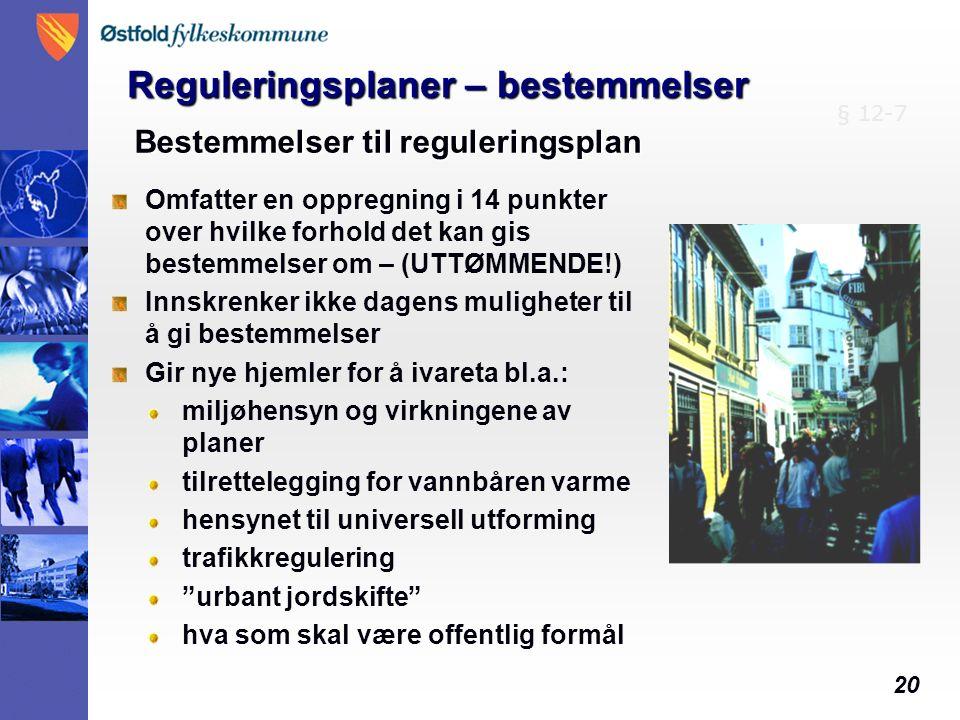 20 Bestemmelser til reguleringsplan Omfatter en oppregning i 14 punkter over hvilke forhold det kan gis bestemmelser om – (UTTØMMENDE!) Innskrenker ikke dagens muligheter til å gi bestemmelser Gir nye hjemler for å ivareta bl.a.: miljøhensyn og virkningene av planer tilrettelegging for vannbåren varme hensynet til universell utforming trafikkregulering urbant jordskifte hva som skal være offentlig formål § 12-7 Reguleringsplaner – bestemmelser