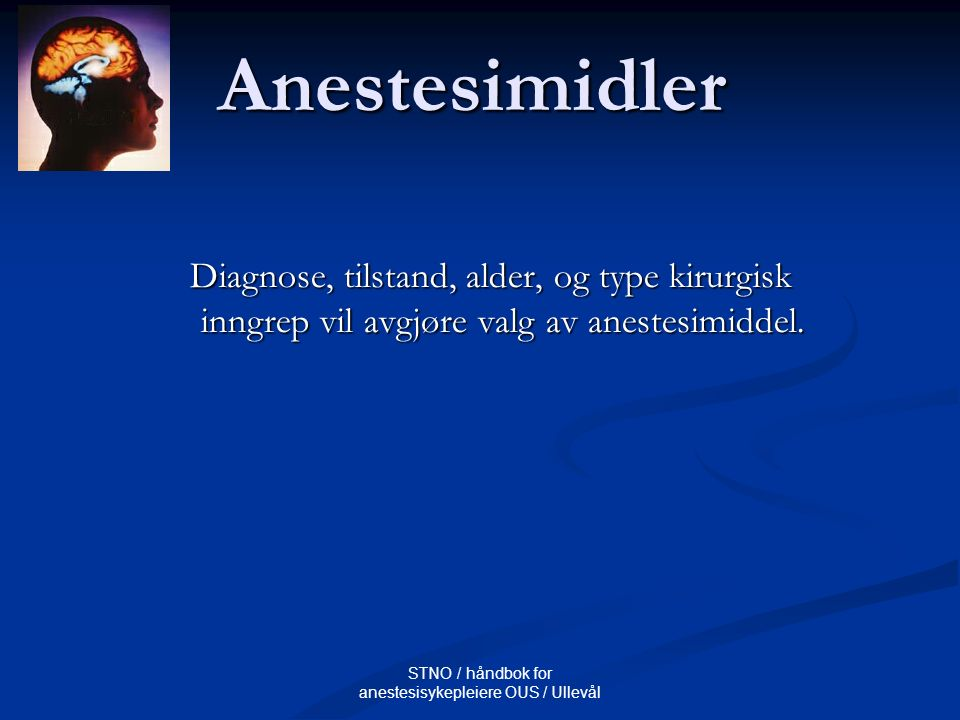STNO / håndbok for anestesisykepleiere OUS / Ullevål Anestesimidler Diagnose, tilstand, alder, og type kirurgisk inngrep vil avgjøre valg av anestesim