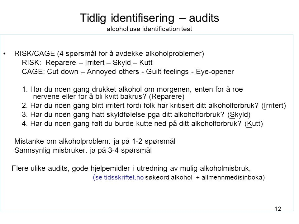 12 Tidlig identifisering – audits alcohol use identification test RISK/CAGE (4 spørsmål for å avdekke alkoholproblemer) RISK: Reparere – Irritert – Skyld – Kutt CAGE: Cut down – Annoyed others - Guilt feelings - Eye-opener 1.