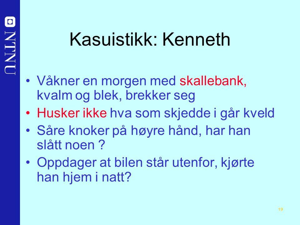 19 Kasuistikk: Kenneth Våkner en morgen med skallebank, kvalm og blek, brekker seg Husker ikke hva som skjedde i går kveld Såre knoker på høyre hånd, har han slått noen .