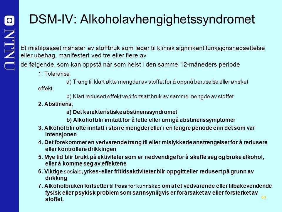 60 DSM-IV: Alkoholavhengighetssyndromet mistilpasset mønster av stoffbruk som leder til klinisk signifikant funksjonsnedsettelse eller ubehag Et mistilpasset mønster av stoffbruk som leder til klinisk signifikant funksjonsnedsettelse eller ubehag, manifestert ved tre eller flere av de følgende, som kan oppstå når som helst i den samme 12-måneders periode Toleranse 1.