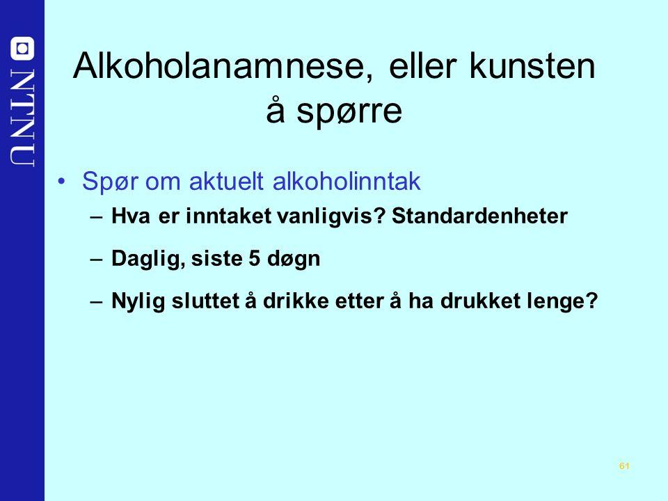 61 Alkoholanamnese, eller kunsten å spørre Spør om aktuelt alkoholinntak –Hva er inntaket vanligvis.