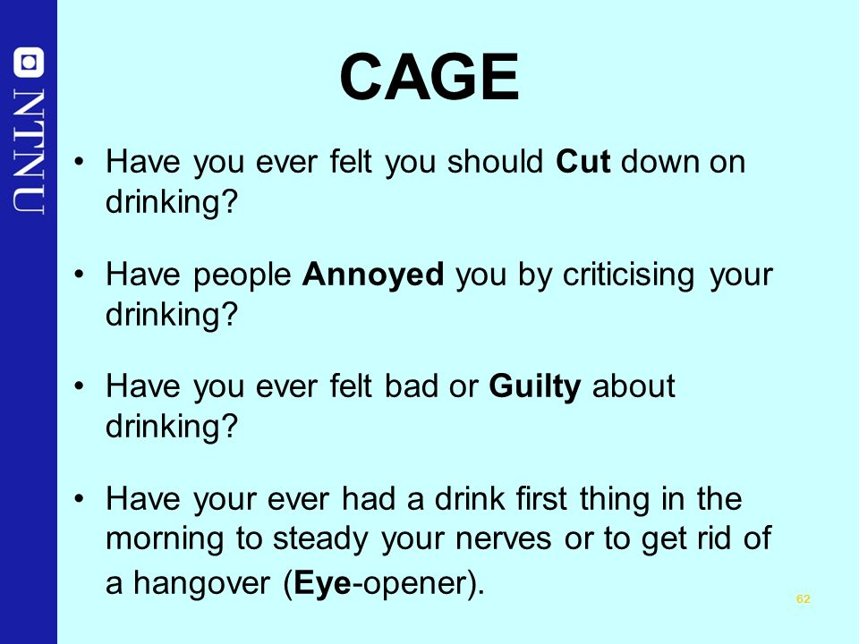 62 CAGE Have you ever felt you should Cut down on drinking.