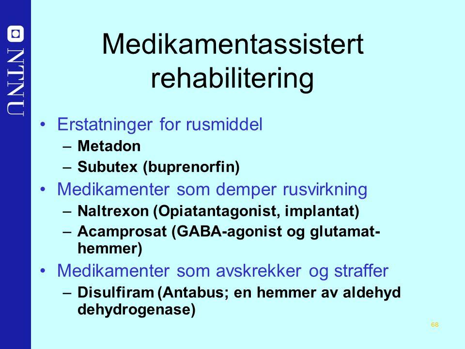 68 Medikamentassistert rehabilitering Erstatninger for rusmiddel –Metadon –Subutex (buprenorfin) Medikamenter som demper rusvirkning –Naltrexon (Opiatantagonist, implantat) –Acamprosat (GABA-agonist og glutamat- hemmer) Medikamenter som avskrekker og straffer –Disulfiram (Antabus; en hemmer av aldehyd dehydrogenase)