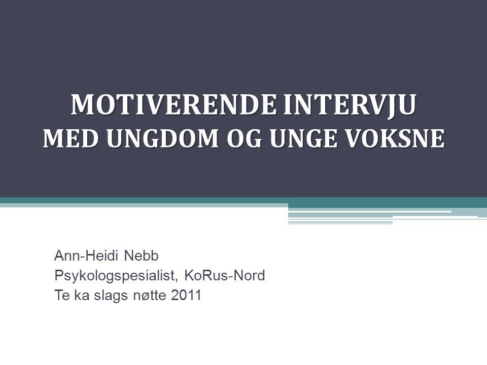 MOTIVERENDE INTERVJU MED UNGDOM OG UNGE VOKSNE Ann-Heidi Nebb Psykologspesialist, KoRus-Nord Te ka slags nøtte 2011