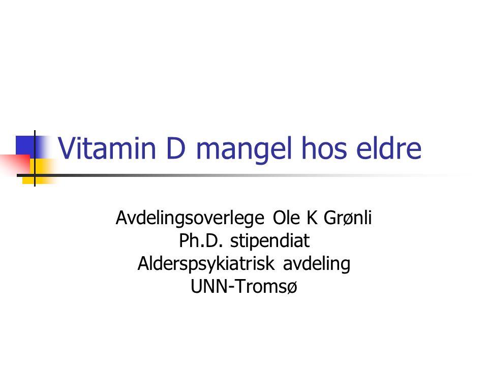 Vitamin D mangel hos eldre Avdelingsoverlege Ole K Grønli Ph.D. stipendiat Alderspsykiatrisk avdeling UNN-Tromsø
