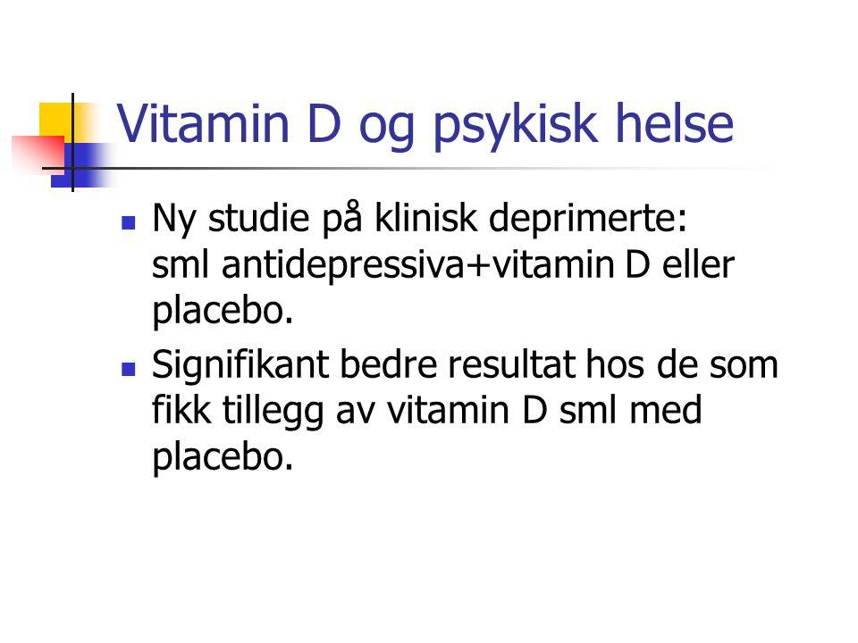 Vitamin D og psykisk helse Ny studie på klinisk deprimerte: sml antidepressiva+vitamin D eller placebo. Signifikant bedre resultat hos de som fikk til