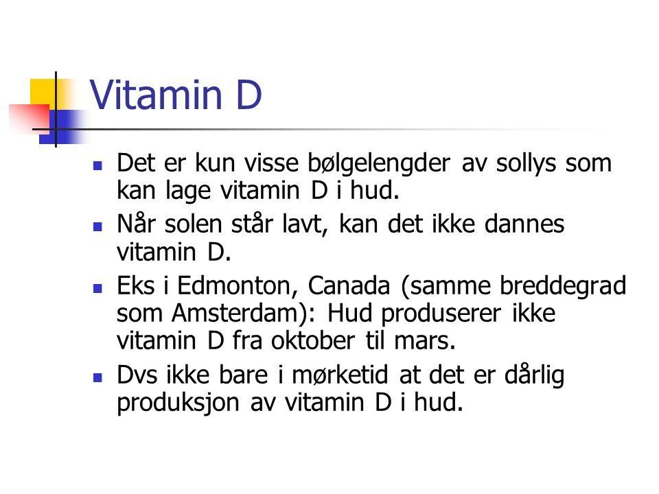 Vitamin D Det er kun visse bølgelengder av sollys som kan lage vitamin D i hud. Når solen står lavt, kan det ikke dannes vitamin D. Eks i Edmonton, Ca