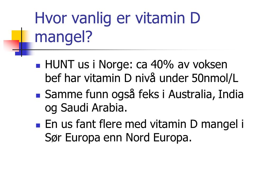 Hvor vanlig er vitamin D mangel? HUNT us i Norge: ca 40% av voksen bef har vitamin D nivå under 50nmol/L Samme funn også feks i Australia, India og Sa