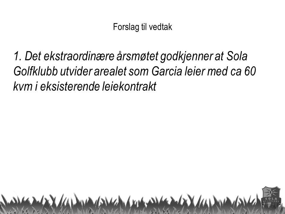 1. Det ekstraordinære årsmøtet godkjenner at Sola Golfklubb utvider arealet som Garcia leier med ca 60 kvm i eksisterende leiekontrakt Forslag til ved