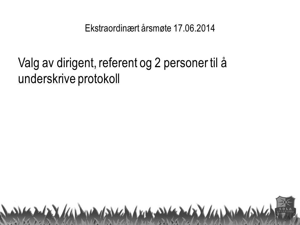 Ekstraordinært årsmøte 17.06.2014 Valg av dirigent, referent og 2 personer til å underskrive protokoll