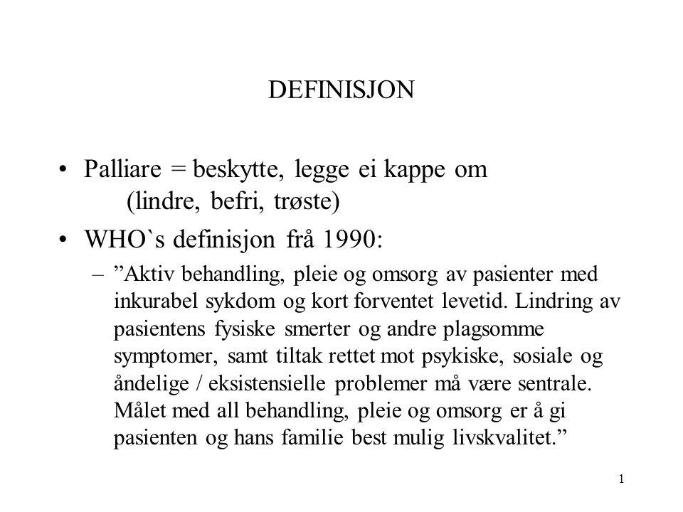 1 DEFINISJON Palliare = beskytte, legge ei kappe om (lindre, befri, trøste) WHO`s definisjon frå 1990: – Aktiv behandling, pleie og omsorg av pasienter med inkurabel sykdom og kort forventet levetid.