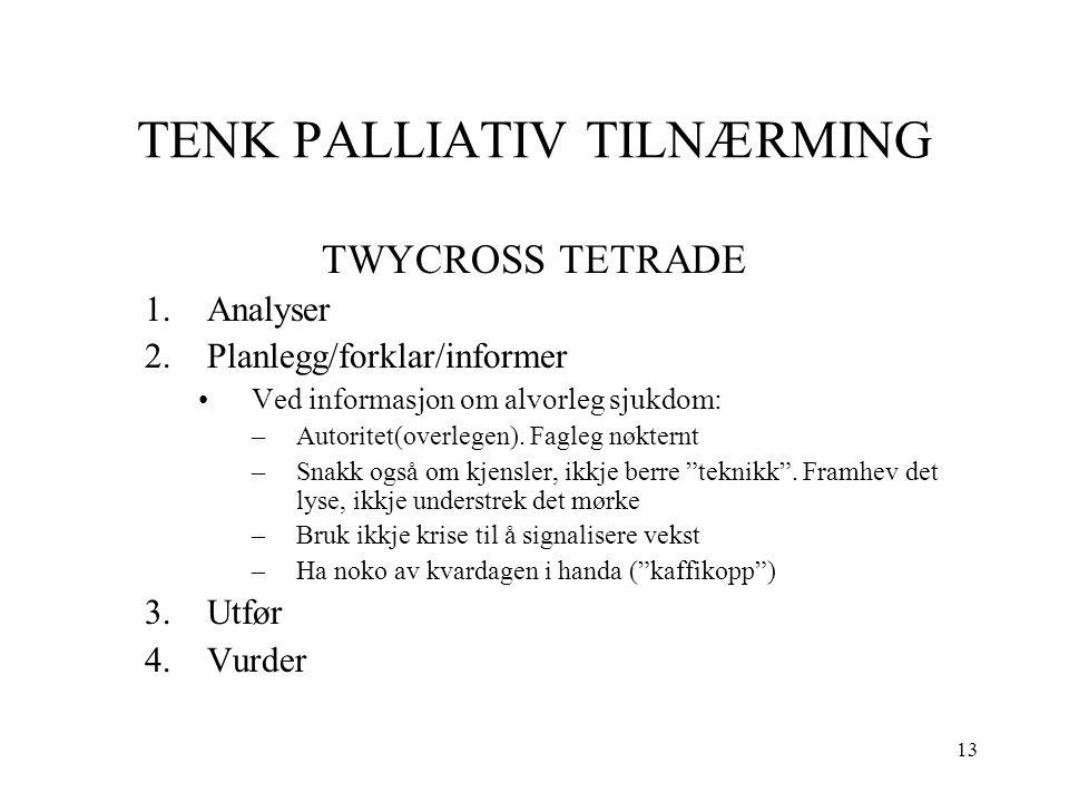 13 TENK PALLIATIV TILNÆRMING TWYCROSS TETRADE 1.Analyser 2.Planlegg/forklar/informer Ved informasjon om alvorleg sjukdom: –Autoritet(overlegen). Fagle