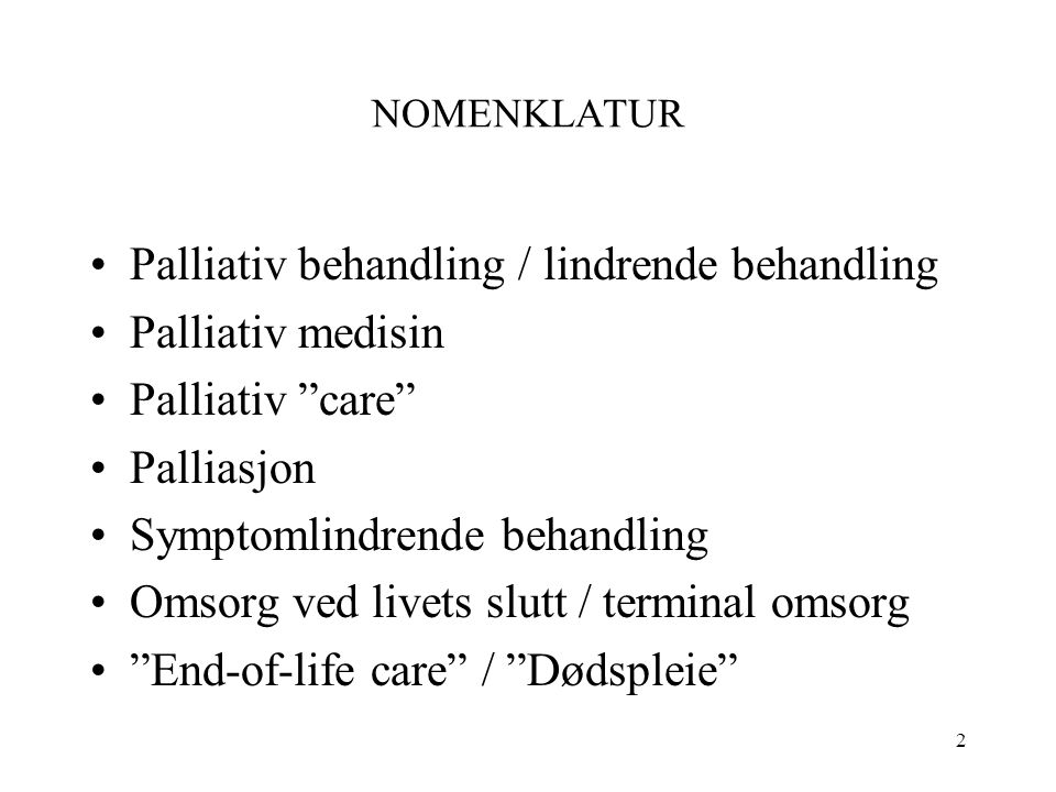 2 NOMENKLATUR Palliativ behandling / lindrende behandling Palliativ medisin Palliativ care Palliasjon Symptomlindrende behandling Omsorg ved livets slutt / terminal omsorg End-of-life care / Dødspleie