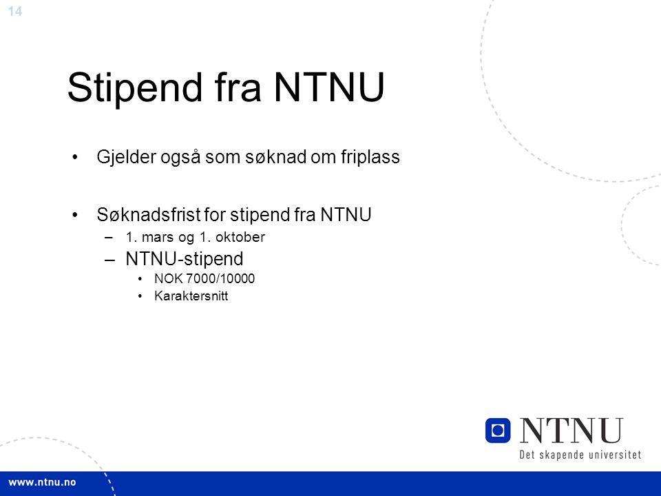 14 Stipend fra NTNU Gjelder også som søknad om friplass Søknadsfrist for stipend fra NTNU –1. mars og 1. oktober –NTNU-stipend NOK 7000/10000 Karakter