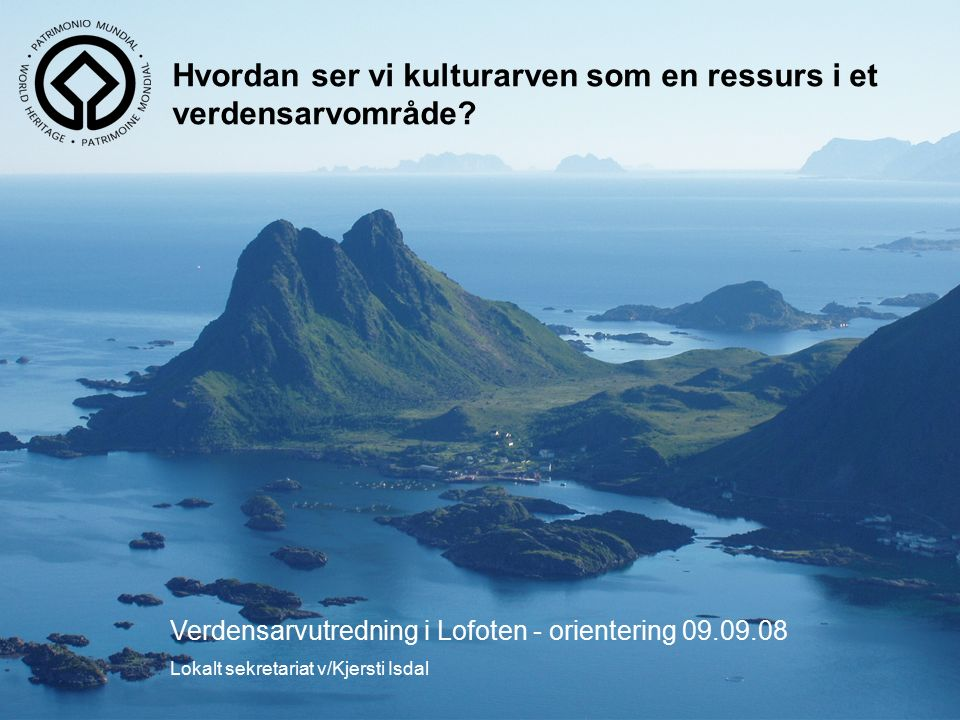 Verdensarvutredning i Lofoten - orientering 09.09.08 Lokalt sekretariat v/Kjersti Isdal Hvordan ser vi kulturarven som en ressurs i et verdensarvområde?