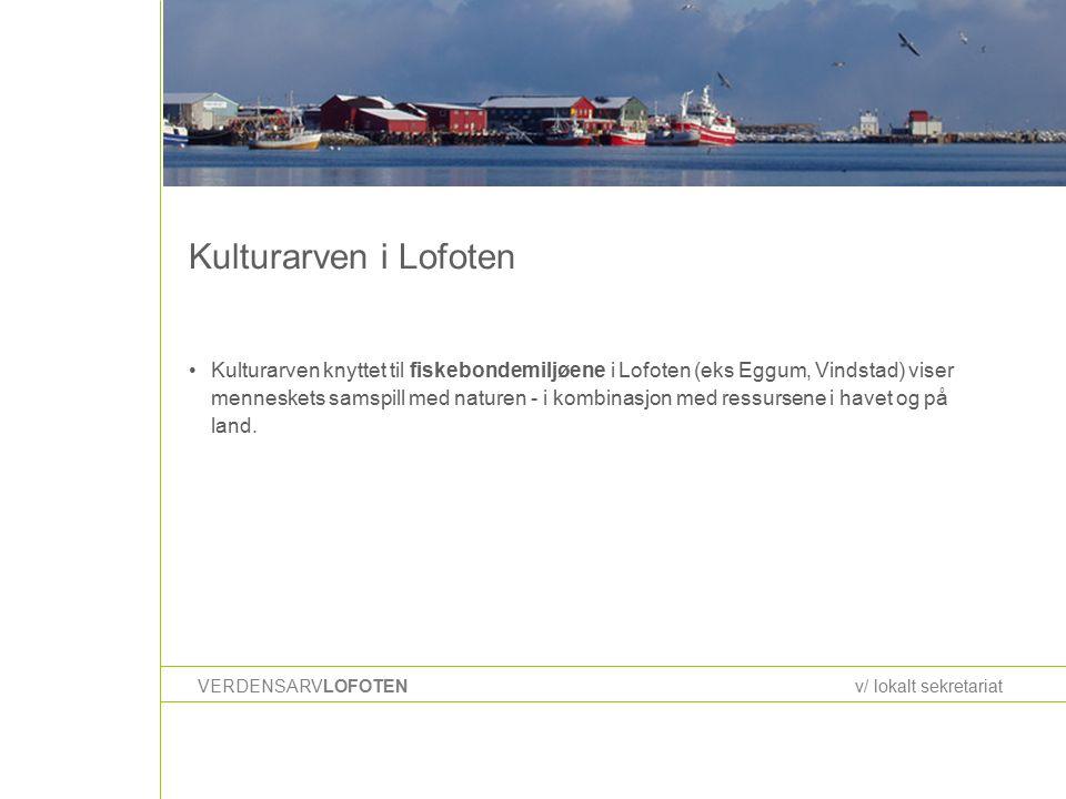 Kulturarven i Lofoten VERDENSARVLOFOTENv/ lokalt sekretariat Kulturarven knyttet til fiskebondemiljøene i Lofoten (eks Eggum, Vindstad) viser menneskets samspill med naturen - i kombinasjon med ressursene i havet og på land.