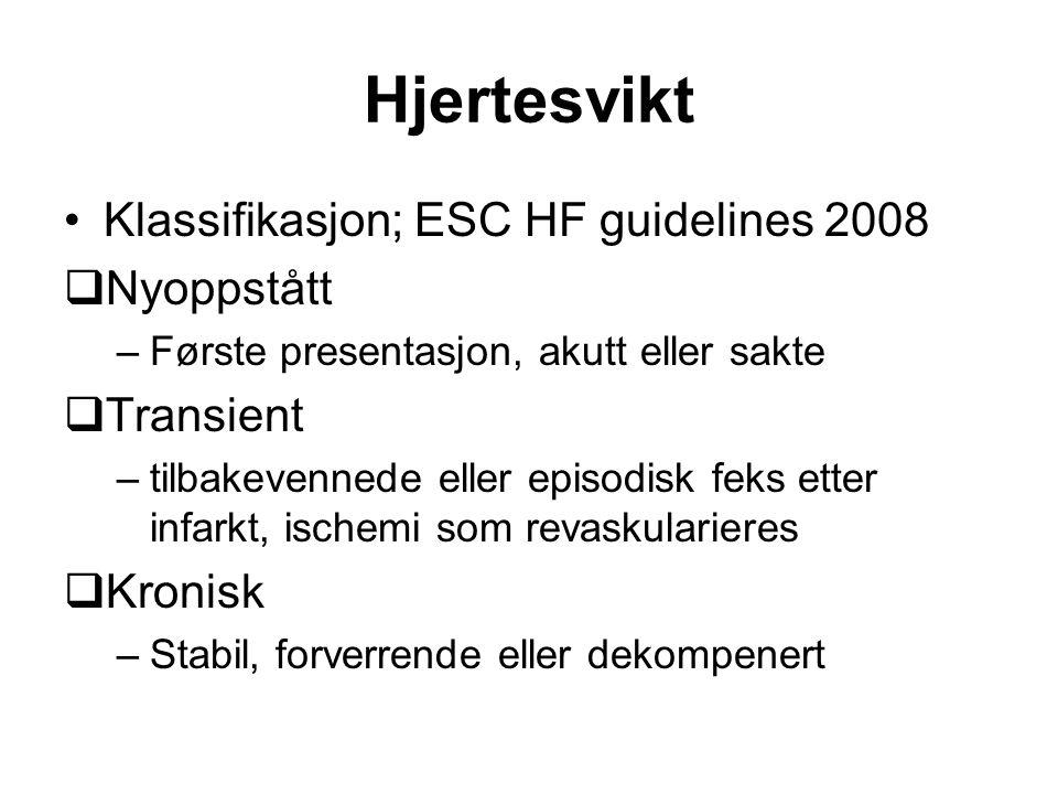 Hjertesvikt Klassifikasjon; ESC HF guidelines 2008  Nyoppstått –Første presentasjon, akutt eller sakte  Transient –tilbakevennede eller episodisk feks etter infarkt, ischemi som revaskularieres  Kronisk –Stabil, forverrende eller dekompenert