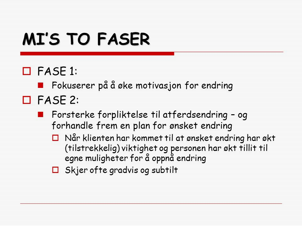 MI'S TO FASER  FASE 1: Fokuserer på å øke motivasjon for endring  FASE 2: Forsterke forpliktelse til atferdsendring – og forhandle frem en plan for