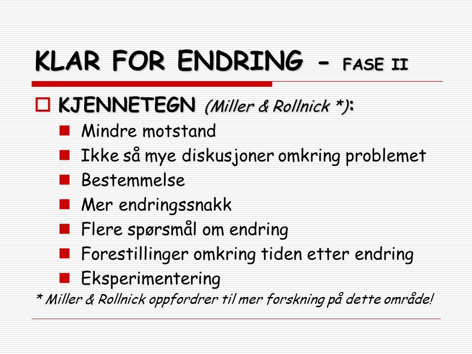 KLAR FOR ENDRING - FASE II  KJENNETEGN (Miller & Rollnick *) : Mindre motstand Ikke så mye diskusjoner omkring problemet Bestemmelse Mer endringssnakk Flere spørsmål om endring Forestillinger omkring tiden etter endring Eksperimentering * Miller & Rollnick oppfordrer til mer forskning på dette område!