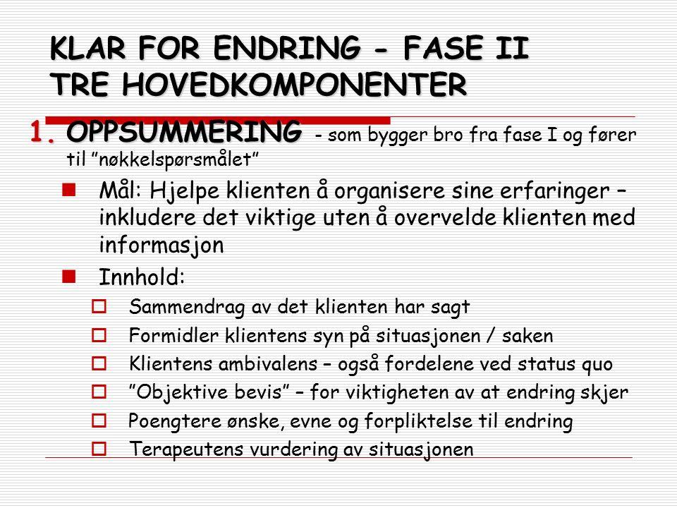 """KLAR FOR ENDRING - FASE II TRE HOVEDKOMPONENTER 1.OPPSUMMERING 1.OPPSUMMERING - som bygger bro fra fase I og fører til """"nøkkelspørsmålet"""" Mål: Hjelpe"""