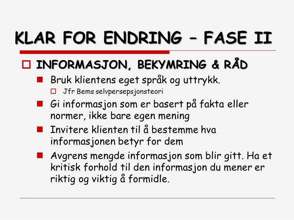 KLAR FOR ENDRING – FASE II  INFORMASJON, BEKYMRING & RÅD Bruk klientens eget språk og uttrykk.  Jfr Bems selvpersepsjonsteori Gi informasjon som er