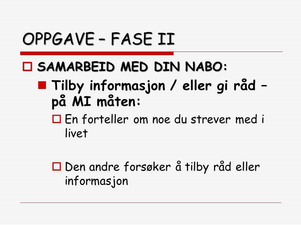 OPPGAVE – FASE II  SAMARBEID MED DIN NABO: Tilby informasjon / eller gi råd – på MI måten:  En forteller om noe du strever med i livet  Den andre forsøker å tilby råd eller informasjon