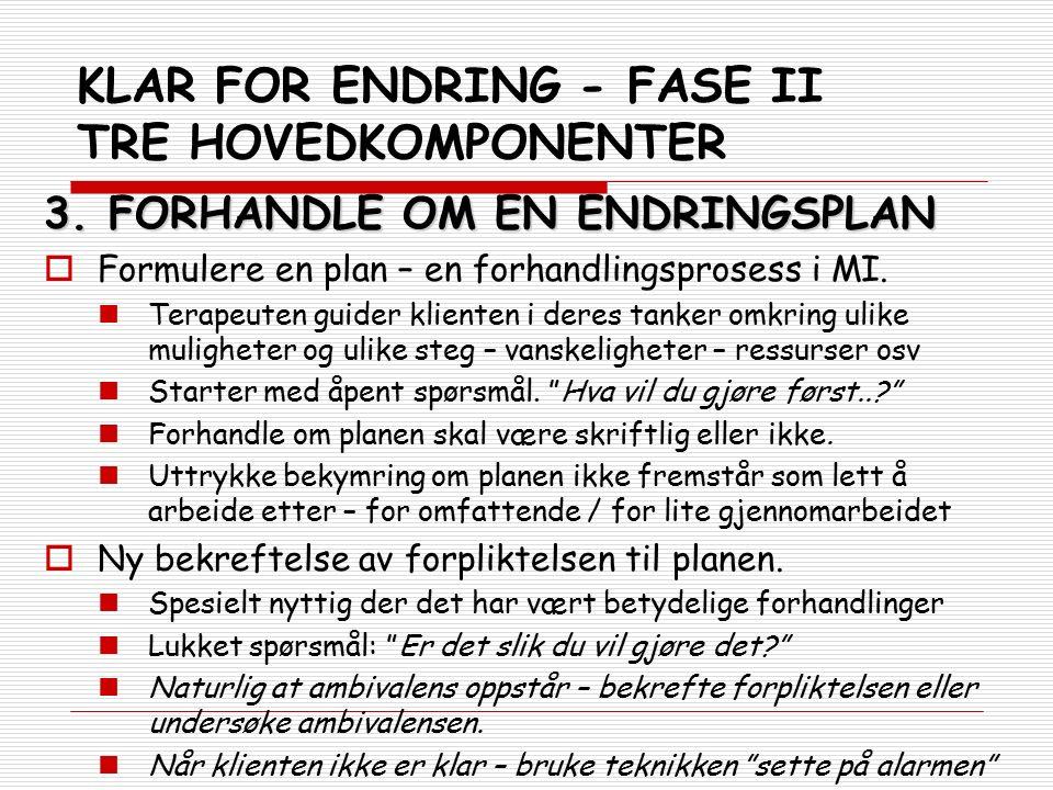 KLAR FOR ENDRING - FASE II TRE HOVEDKOMPONENTER 3. FORHANDLE OM EN ENDRINGSPLAN  Formulere en plan – en forhandlingsprosess i MI. Terapeuten guider k