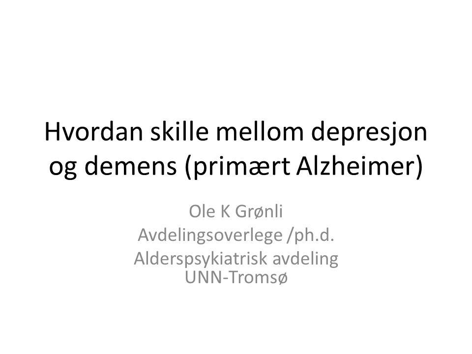 Hvordan skille mellom depresjon og demens (primært Alzheimer) Ole K Grønli Avdelingsoverlege /ph.d. Alderspsykiatrisk avdeling UNN-Tromsø
