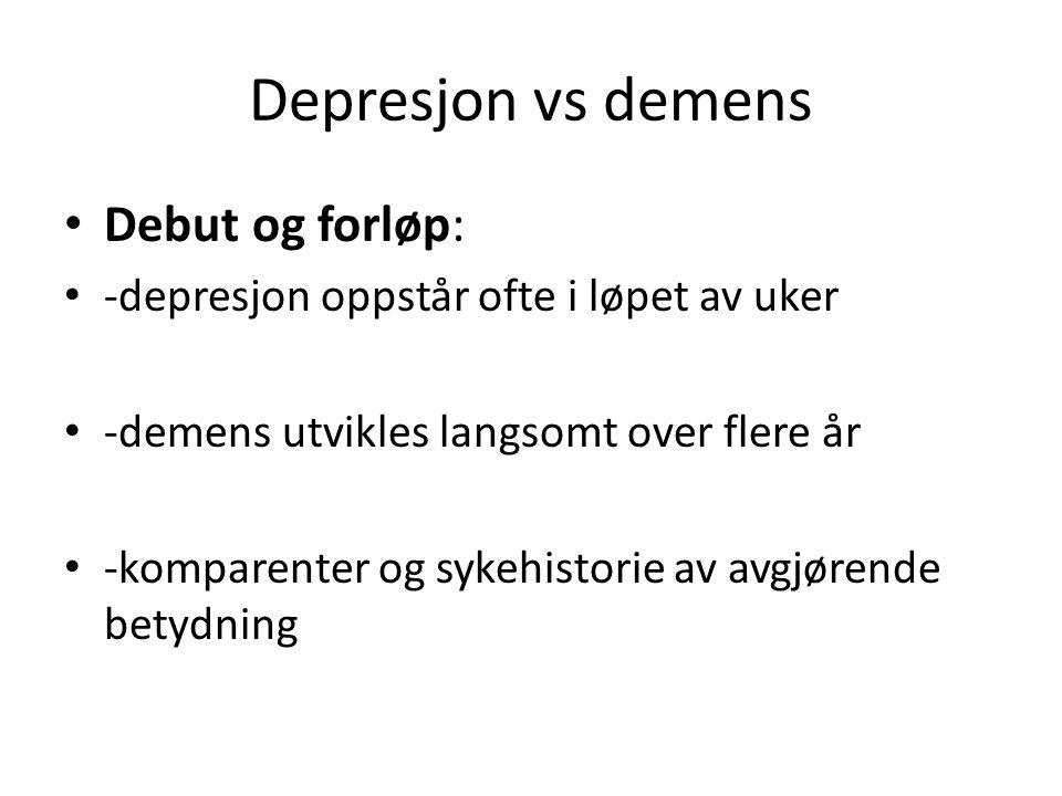 Depresjon vs demens Debut og forløp: -depresjon oppstår ofte i løpet av uker -demens utvikles langsomt over flere år -komparenter og sykehistorie av avgjørende betydning
