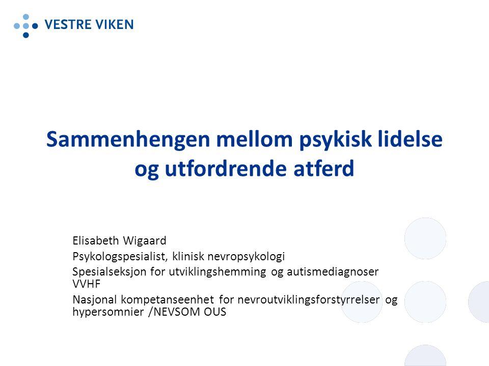 Sammenhengen mellom psykisk lidelse og utfordrende atferd Elisabeth Wigaard Psykologspesialist, klinisk nevropsykologi Spesialseksjon for utviklingshemming og autismediagnoser VVHF Nasjonal kompetanseenhet for nevroutviklingsforstyrrelser og hypersomnier /NEVSOM OUS