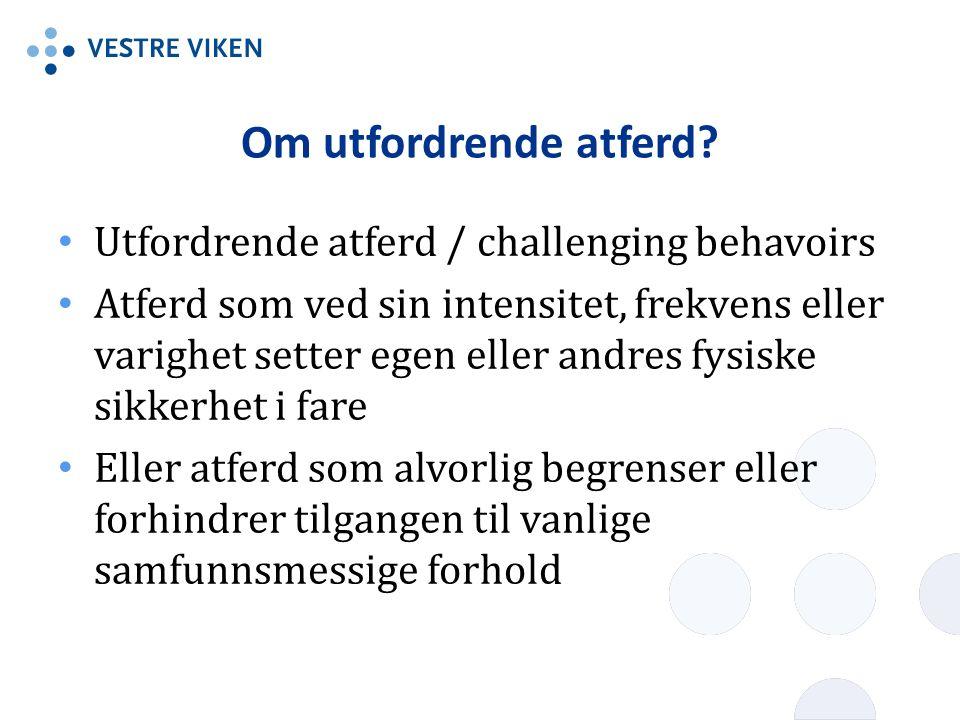 Om utfordrende atferd? Utfordrende atferd / challenging behavoirs Atferd som ved sin intensitet, frekvens eller varighet setter egen eller andres fysi
