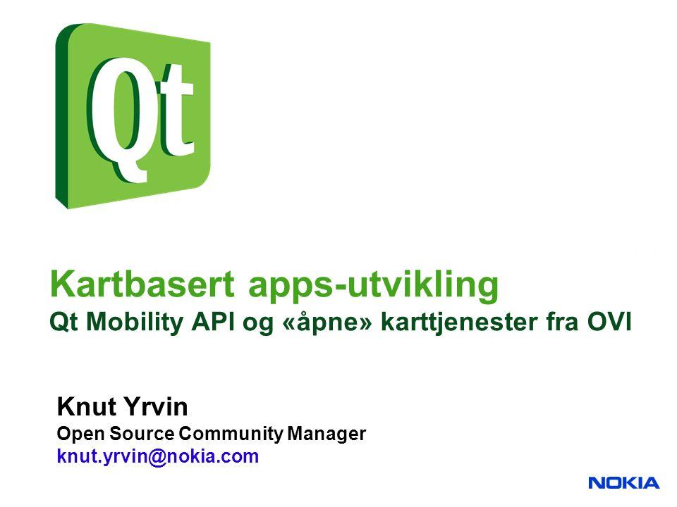 Kartbasert apps-utvikling Qt Mobility API og «åpne» karttjenester fra OVI Knut Yrvin Open Source Community Manager knut.yrvin@nokia.com