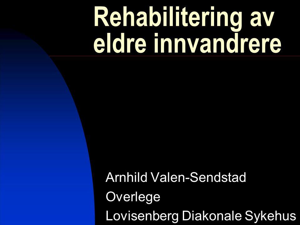 Rehabilitering av eldre innvandrere Arnhild Valen-Sendstad Overlege Lovisenberg Diakonale Sykehus