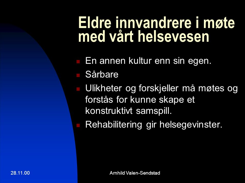 28.11.00Arnhild Valen-Sendstad Eldre innvandrere i møte med vårt helsevesen En annen kultur enn sin egen. Sårbare Ulikheter og forskjeller må møtes og