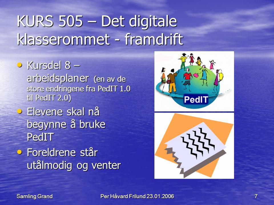 Samling GrandPer Håvard Frilund 23.01.20067 KURS 505 – Det digitale klasserommet - framdrift Kursdel 8 – arbeidsplaner (en av de store endringene fra PedIT 1.0 til PedIT 2.0) Kursdel 8 – arbeidsplaner (en av de store endringene fra PedIT 1.0 til PedIT 2.0) Elevene skal nå begynne å bruke PedIT Elevene skal nå begynne å bruke PedIT Foreldrene står utålmodig og venter Foreldrene står utålmodig og venter