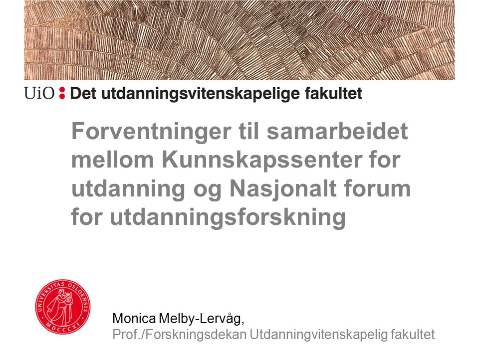 Forventninger til samarbeidet mellom Kunnskapssenter for utdanning og Nasjonalt forum for utdanningsforskning Monica Melby-Lervåg, Prof./Forskningsdekan Utdanningvitenskapelig fakultet
