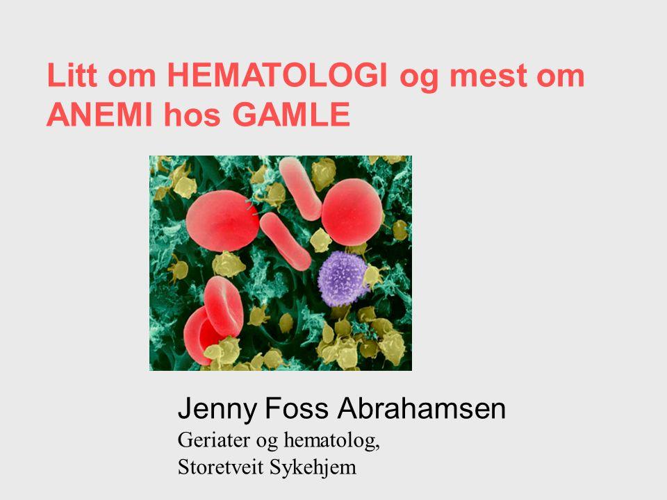 Litt om HEMATOLOGI og mest om ANEMI hos GAMLE Jenny Foss Abrahamsen Geriater og hematolog, Storetveit Sykehjem