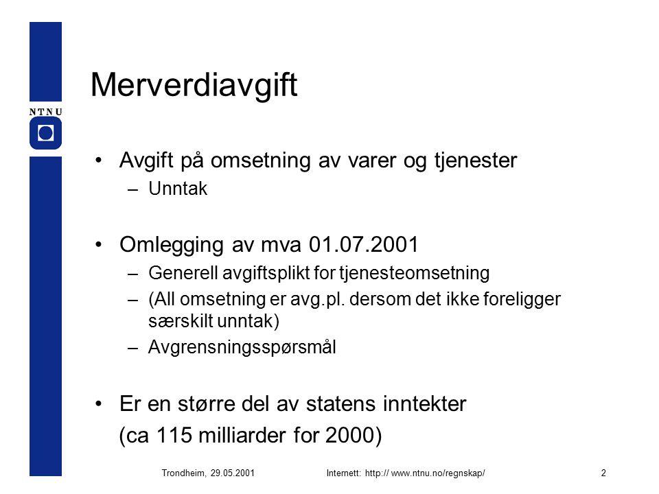 Trondheim, 29.05.2001Internett: http:// www.ntnu.no/regnskap/2 Merverdiavgift Avgift på omsetning av varer og tjenester –Unntak Omlegging av mva 01.07.2001 –Generell avgiftsplikt for tjenesteomsetning –(All omsetning er avg.pl.