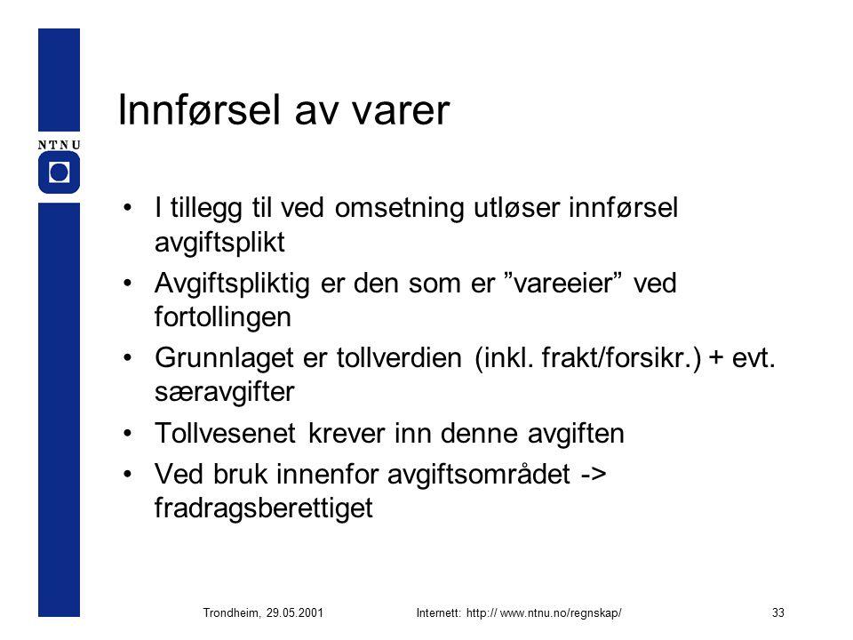 Trondheim, 29.05.2001Internett: http:// www.ntnu.no/regnskap/33 Innførsel av varer I tillegg til ved omsetning utløser innførsel avgiftsplikt Avgiftspliktig er den som er vareeier ved fortollingen Grunnlaget er tollverdien (inkl.