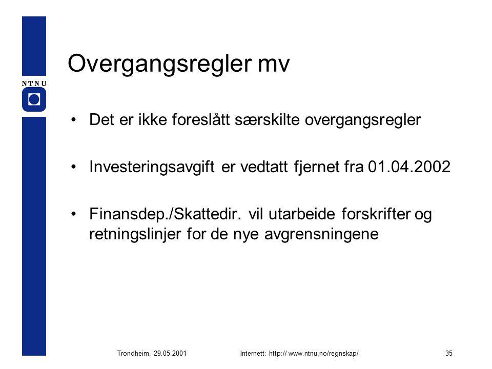 Trondheim, 29.05.2001Internett: http:// www.ntnu.no/regnskap/35 Overgangsregler mv Det er ikke foreslått særskilte overgangsregler Investeringsavgift er vedtatt fjernet fra 01.04.2002 Finansdep./Skattedir.