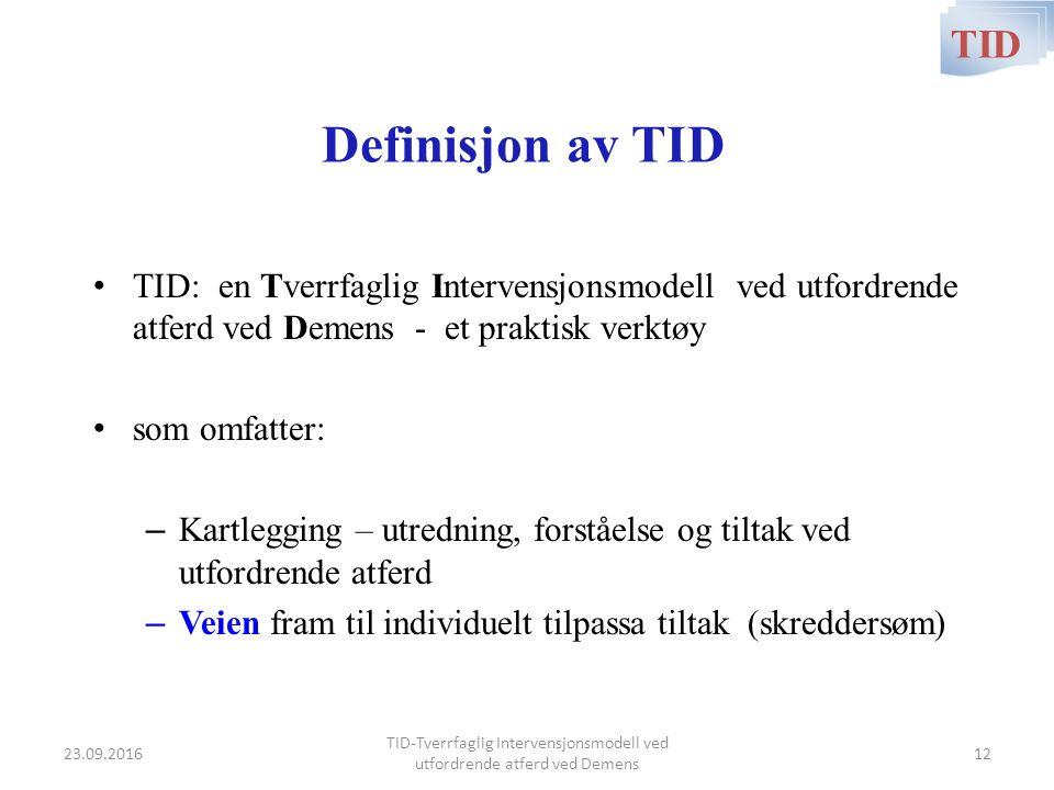 Definisjon av TID TID: en Tverrfaglig Intervensjonsmodell ved utfordrende atferd ved Demens - et praktisk verktøy som omfatter: – Kartlegging – utredning, forståelse og tiltak ved utfordrende atferd – Veien fram til individuelt tilpassa tiltak (skreddersøm) TID TID-Tverrfaglig Intervensjonsmodell ved utfordrende atferd ved Demens 23.09.201612