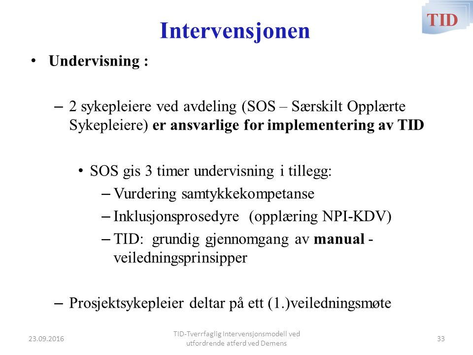 Intervensjonen Undervisning : – 2 sykepleiere ved avdeling (SOS – Særskilt Opplærte Sykepleiere) er ansvarlige for implementering av TID SOS gis 3 timer undervisning i tillegg: – Vurdering samtykkekompetanse – Inklusjonsprosedyre (opplæring NPI-KDV) – TID: grundig gjennomgang av manual - veiledningsprinsipper – Prosjektsykepleier deltar på ett (1.)veiledningsmøte TID TID-Tverrfaglig Intervensjonsmodell ved utfordrende atferd ved Demens 23.09.201633