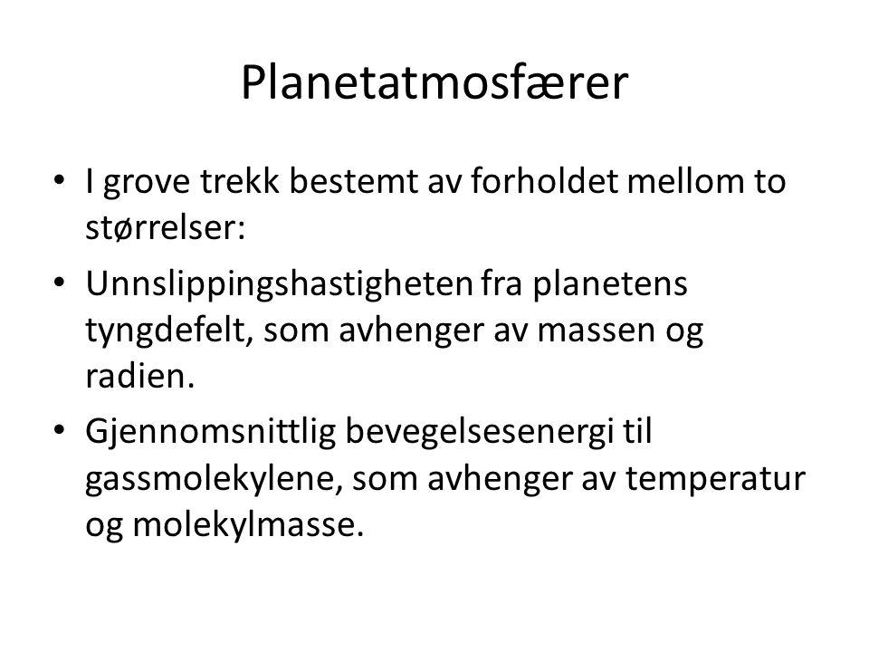 Planetatmosfærer I grove trekk bestemt av forholdet mellom to størrelser: Unnslippingshastigheten fra planetens tyngdefelt, som avhenger av massen og radien.